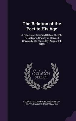 The Relation of the Poet to His Age A Discourse Delivered Before the Phi Beta Kappa Society of Harvard University, on Thursday, August 24, 1843 by George Stillman Hillard, Phi Beta Kappa Massachusetts Alpha