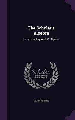 The Scholar's Algebra An Introductory Work on Algebra by Lewis Hensley