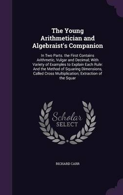 The Young Arithmetician and Algebraist's Companion In Two Parts. the First Contains Arithmetic, Vulgar and Decimal; With Variety of Examples to Explain Each Rule: And the Method of Squaring Dimensions by Richard (Anglia Ruskin University, UK) Carr