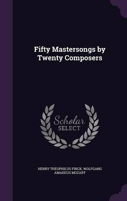 Fifty Mastersongs by Twenty Composers by Henry Theophilus Finck, Wolfgang Amadeus Mozart
