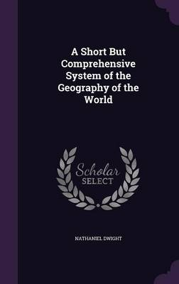 A Short But Comprehensive System of the Geography of the World by Nathaniel Dwight