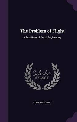 The Problem of Flight A Text-Book of Aerial Engineering by Herbert Chatley