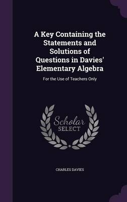 A Key Containing the Statements and Solutions of Questions in Davies' Elementary Algebra For the Use of Teachers Only by Charles Davies