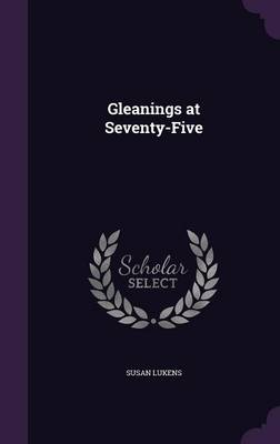 Gleanings at Seventy-Five by Susan Lukens