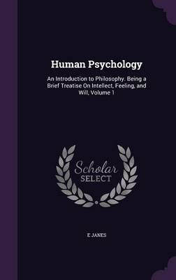 Human Psychology An Introduction to Philosophy. Being a Brief Treatise on Intellect, Feeling, and Will, Volume 1 by E Janes