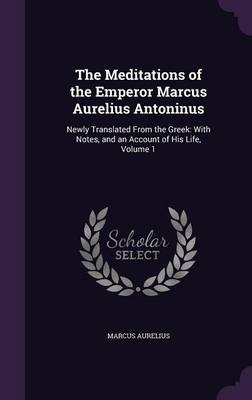 The Meditations of the Emperor Marcus Aurelius Antoninus Newly Translated from the Greek: With Notes, and an Account of His Life, Volume 1 by Marcus Aurelius