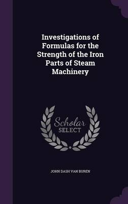 Investigations of Formulas for the Strength of the Iron Parts of Steam Machinery by John Dash Van Buren