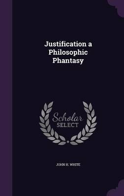 Justification a Philosophic Phantasy by John H White