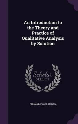 An Introduction to the Theory and Practice of Qualitative Analysis by Solution by Fernando Wood Martin
