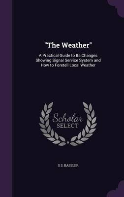 The Weather A Practical Guide to Its Changes Showing Signal Service System and How to Foretell Local Weather by S S Bassler