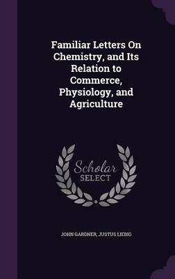 Familiar Letters on Chemistry, and Its Relation to Commerce, Physiology, and Agriculture by MR John Gardner, Justus, Fre (University Giessen, Germany) Liebig