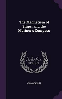The Magnetism of Ships, and the Mariner's Compass by Senior Fellow Science Policy Research Unit William (University of Sussex University of St Andrews, UK University of St  Walker