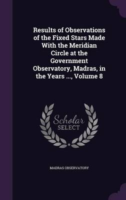Results of Observations of the Fixed Stars Made with the Meridian Circle at the Government Observatory, Madras, in the Years ..., Volume 8 by Madras Observatory