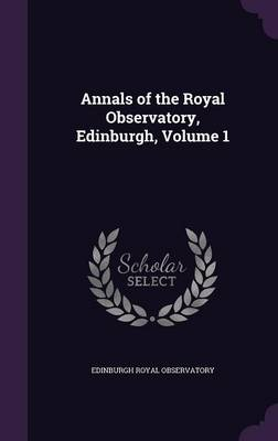 Annals of the Royal Observatory, Edinburgh, Volume 1 by Edinburgh Royal Observatory