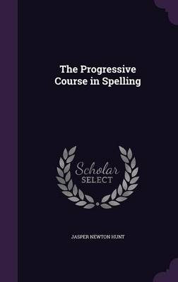 The Progressive Course in Spelling by Jasper Newton Hunt