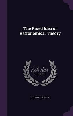 The Fixed Idea of Astronomical Theory by August Tischner