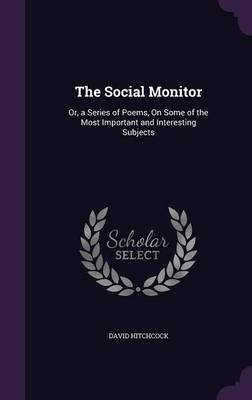 The Social Monitor Or, a Series of Poems, on Some of the Most Important and Interesting Subjects by David (Canterbury Christ Church University, UK) Hitchcock