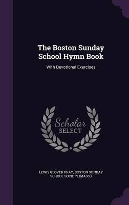 The Boston Sunday School Hymn Book With Devotional Exercises by Lewis Glover Pray, Boston Sunday School Society (Mass )