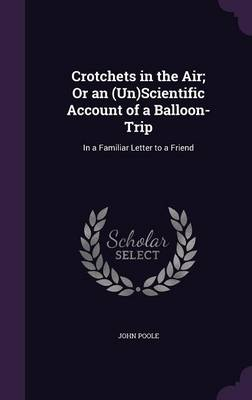 Crotchets in the Air; Or an (Un)Scientific Account of a Balloon-Trip In a Familiar Letter to a Friend by John Poole