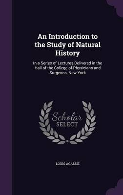 An Introduction to the Study of Natural History In a Series of Lectures Delivered in the Hall of the College of Physicians and Surgeons, New York by Louis Agassiz