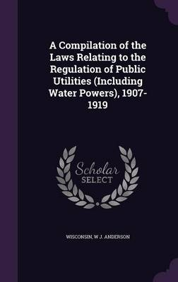A Compilation of the Laws Relating to the Regulation of Public Utilities (Including Water Powers), 1907-1919 by Wisconsin, W J Anderson