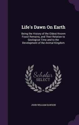 Life's Dawn on Earth Being the History of the Oldest Known Fossil Remains, and Their Relation to Geological Time and to the Development of the Animal Kingdom by John William Dawson