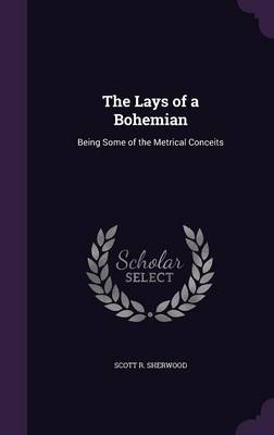 The Lays of a Bohemian Being Some of the Metrical Conceits by Scott R Sherwood