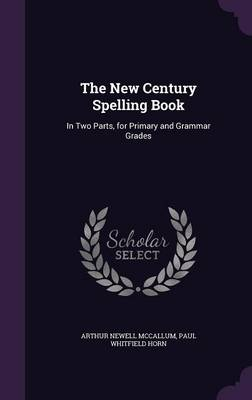 The New Century Spelling Book In Two Parts, for Primary and Grammar Grades by Arthur Newell McCallum, Paul Whitfield Horn