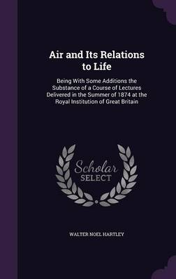 Air and Its Relations to Life Being with Some Additions the Substance of a Course of Lectures Delivered in the Summer of 1874 at the Royal Institution of Great Britain by Walter Noel Hartley