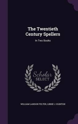 The Twentieth Century Spellers In Two Books by William Landon Felter, Libbie J Eginton