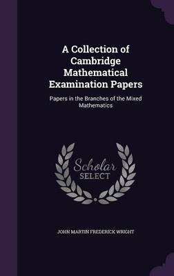 A Collection of Cambridge Mathematical Examination Papers Papers in the Branches of the Mixed Mathematics by John Martin Frederick Wright