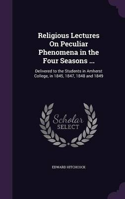 Religious Lectures on Peculiar Phenomena in the Four Seasons ... Delivered to the Students in Amherst College, in 1845, 1847, 1848 and 1849 by Edward, Sr Hitchcock