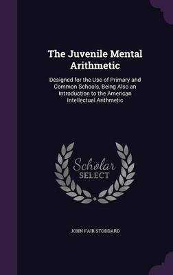 The Juvenile Mental Arithmetic Designed for the Use of Primary and Common Schools, Being Also an Introduction to the American Intellectual Arithmetic by John Fair Stoddard