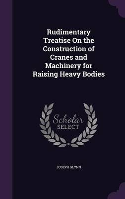 Rudimentary Treatise on the Construction of Cranes and Machinery for Raising Heavy Bodies by Joseph Glynn