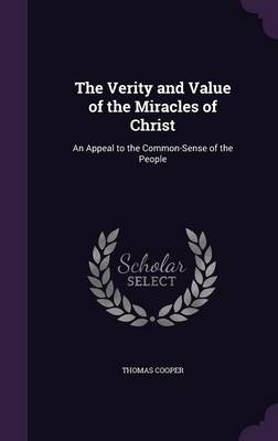 The Verity and Value of the Miracles of Christ An Appeal to the Common-Sense of the People by Thomas (University of California, Berkeley) Cooper