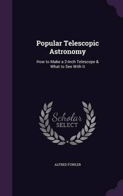 Popular Telescopic Astronomy How to Make a 2-Inch Telescope & What to See with It by Alfred Fowler