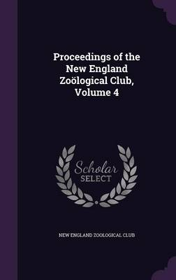 Proceedings of the New England Zoological Club, Volume 4 by New England Zoological Club