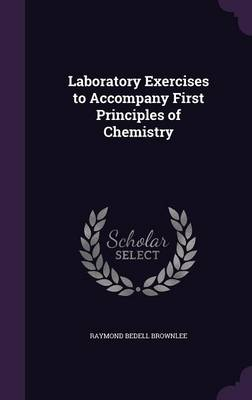 Laboratory Exercises to Accompany First Principles of Chemistry by Raymond Bedell Brownlee