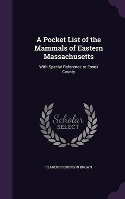 A Pocket List of the Mammals of Eastern Massachusetts With Special Reference to Essex County by Clarence Emerson Brown