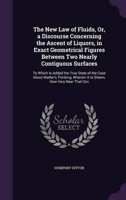 The New Law of Fluids, Or, a Discourse Concerning the Ascent of Liquors, in Exact Geometrical Figures Between Two Nearly Contiguous Surfaces To Which Is Added the True State of the Case about Matter's by Humphry Ditton
