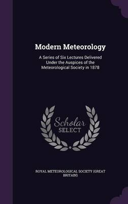 Modern Meteorology A Series of Six Lectures Delivered Under the Auspices of the Meteorological Society in 1878 by Royal Meteorological Society (Great Brit