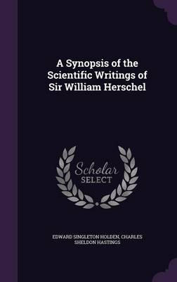 A Synopsis of the Scientific Writings of Sir William Herschel by Edward Singleton Holden, Charles Sheldon Hastings