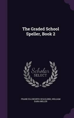 The Graded School Speller, Book 2 by Frank Ellsworth Spaulding, William Dana Miller