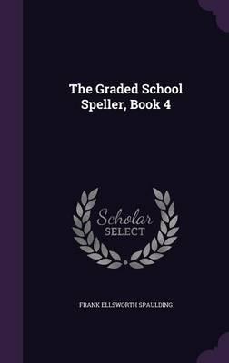 The Graded School Speller, Book 4 by Frank Ellsworth Spaulding
