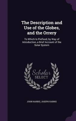 The Description and Use of the Globes, and the Orrery To Which Is Prefixed, by Way of Introduction, a Brief Account of the Solar System by Associate Professor University of Alberta Canada John (University of Alberta Canada) Harris, Joseph Harris