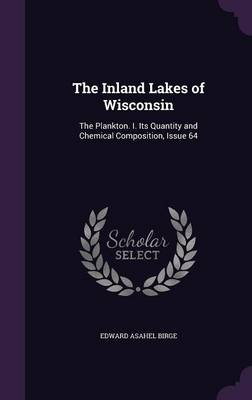The Inland Lakes of Wisconsin The Plankton. I. Its Quantity and Chemical Composition, Issue 64 by Edward Asahel Birge