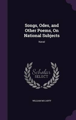 Songs, Odes, and Other Poems, on National Subjects Naval by William McCarty