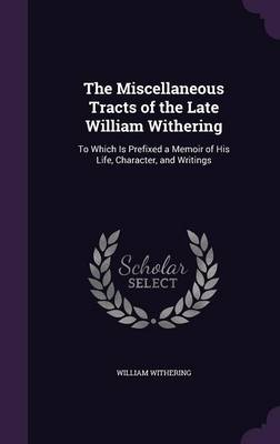 The Miscellaneous Tracts of the Late William Withering To Which Is Prefixed a Memoir of His Life, Character, and Writings by William Withering