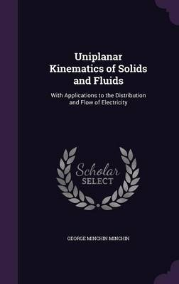 Uniplanar Kinematics of Solids and Fluids With Applications to the Distribution and Flow of Electricity by George Minchin Minchin
