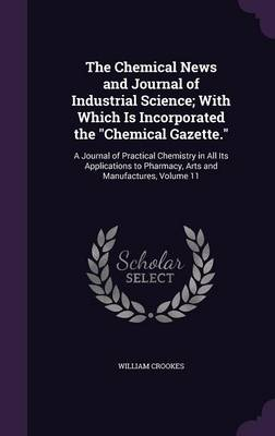 The Chemical News and Journal of Industrial Science; With Which Is Incorporated the Chemical Gazette. A Journal of Practical Chemistry in All Its Applications to Pharmacy, Arts and Manufactures, Volum by William, Sir Crookes